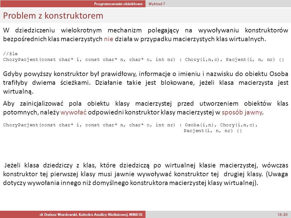 Programowanie obiektowe Wykład 7 dr Dariusz Wardowski, Katedra Analizy Nieliniowej, WMiI UŁ 18/20 Problem z konstruktorem W dziedziczeniu wielokrotnym mechanizm polegający na wywoływaniu konstruktorów bezpośrednich klas macierzystych nie działa w przypadku macierzystych klas wirtualnych.