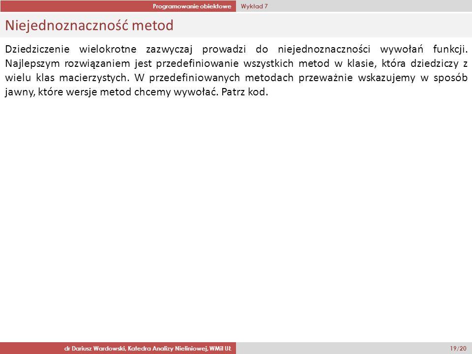 Programowanie obiektowe Wykład 7 dr Dariusz Wardowski, Katedra Analizy Nieliniowej, WMiI UŁ 19/20 Niejednoznaczność metod Dziedziczenie wielokrotne zazwyczaj prowadzi do niejednoznaczności wywołań funkcji.