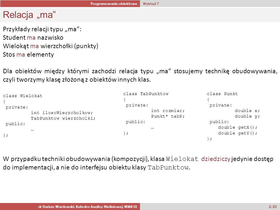 Programowanie obiektowe Wykład 7 dr Dariusz Wardowski, Katedra Analizy Nieliniowej, WMiI UŁ 13/20 Klasa Osoba class Osoba { private: char imie[20]; char nazwisko[20]; public: Osoba(); Osoba(const char* i, const char* n); Osoba(const Osoba & o); virtual ~Osoba() = 0; virtual void wprowadzDane(); virtual void pokaz() const; }; Osoba::Osoba() { strcpy(imie, brak ); strcpy(nazwisko, brak ); } Osoba::Osoba(const char* i, const char* n) { strncpy(imie,i,20); strncpy(nazwisko,n,20); } Osoba::Osoba(const Osoba & o) { strcpy(imie,o.imie); strcpy(nazwisko,o.nazwisko); } Osoba::~Osoba() {} void Osoba::wprowadzDane() { cout > imie; cout > nazwisko; } void Osoba::pokaz() const { cout << Imie i nazwisko: << imie << << nazwisko << endl; }