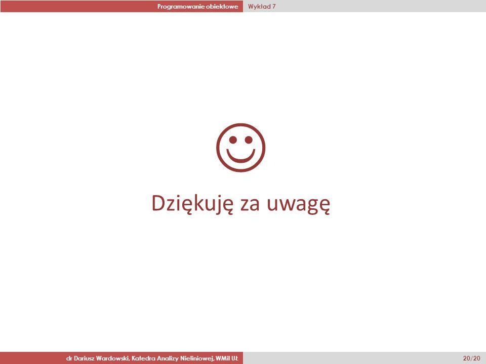 Programowanie obiektowe Wykład 7 dr Dariusz Wardowski, Katedra Analizy Nieliniowej, WMiI UŁ 20/20 Dziękuję za uwagę