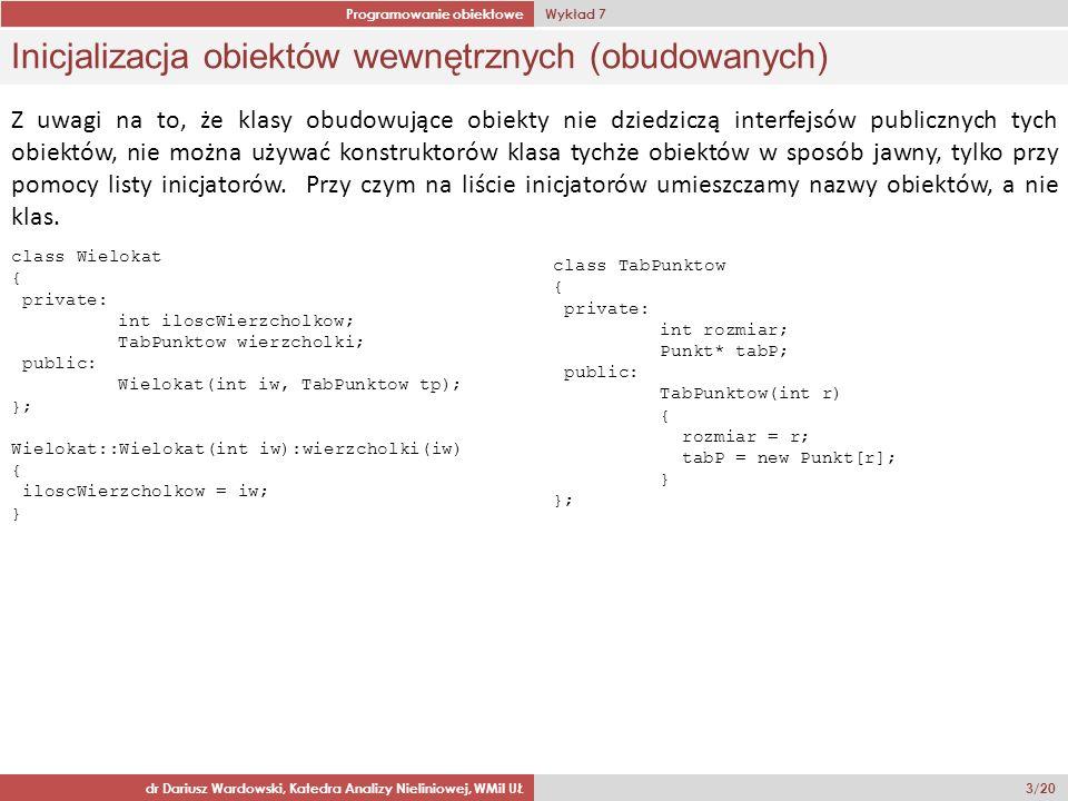 Programowanie obiektowe Wykład 7 dr Dariusz Wardowski, Katedra Analizy Nieliniowej, WMiI UŁ 14/20 Klasa Chory class Chory: public Osoba { private: char choroba[30]; public: Chory(); Chory(const char* i, const char* n, const char* c); Chory(const Osoba & o, const char* c); virtual void wprowadzDane(); virtual void pokaz() const; }; Chory::Chory() : Osoba() { strcpy(choroba, nierozpoznana ); } Chory::Chory(const char* i, const char* n, const char* c) : Osoba(i,n) { strncpy(choroba,c,30); } Chory::Chory(const Osoba & o, const char* c) : Osoba(o) { strncpy(choroba,c,30); } void Chory::wprowadzDane() { Osoba::wprowadzDane(); cout > choroba; } void Chory::pokaz() const { Osoba::pokaz(); cout << Rozpoznanie choroby: << choroba << endl; }