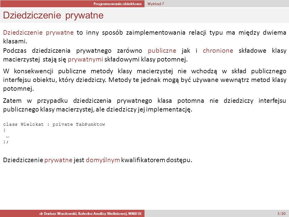 Programowanie obiektowe Wykład 7 dr Dariusz Wardowski, Katedra Analizy Nieliniowej, WMiI UŁ 6/20 Kompozycja klas a dziedziczenie prywatne Obudowanie (kompozycja) polega na dodaniu nazwanego obiektu do klasy, jako kolejnego pola składowego.