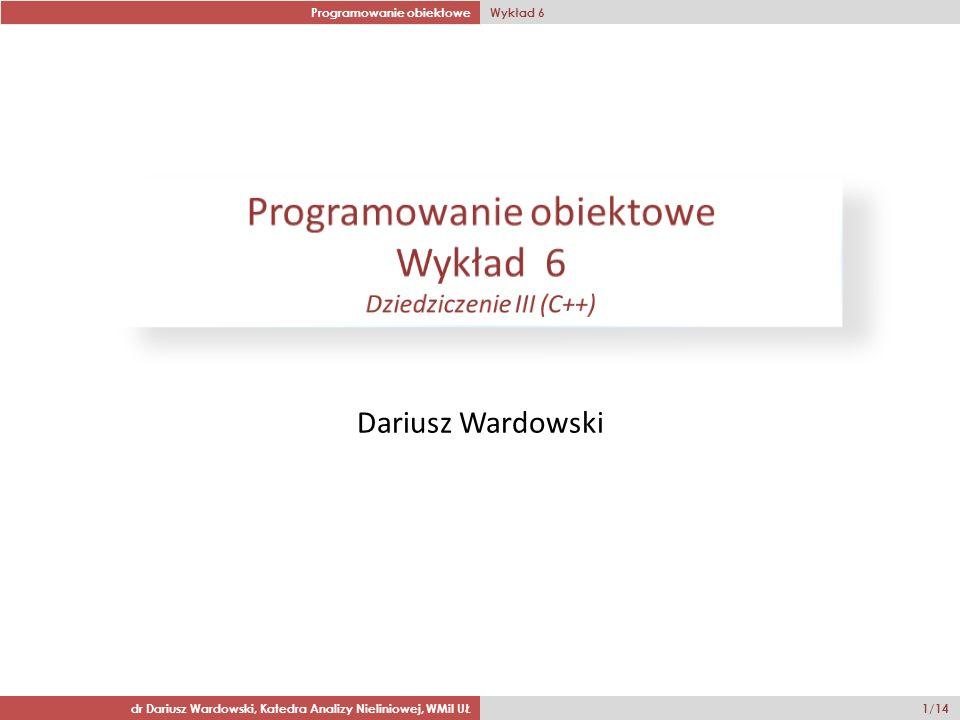 Programowanie obiektowe Wykład 6 dr Dariusz Wardowski, Katedra Analizy Nieliniowej, WMiI UŁ 1/14 Dariusz Wardowski