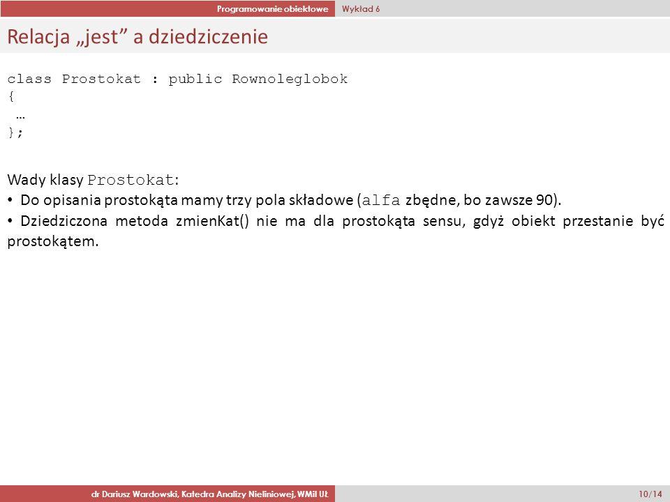Programowanie obiektowe Wykład 6 dr Dariusz Wardowski, Katedra Analizy Nieliniowej, WMiI UŁ 10/14 Relacja jest a dziedziczenie class Prostokat : publi