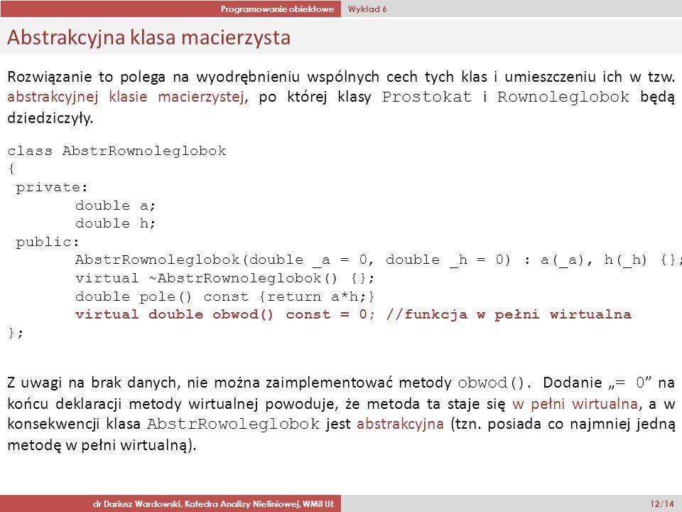 Programowanie obiektowe Wykład 6 dr Dariusz Wardowski, Katedra Analizy Nieliniowej, WMiI UŁ 12/14 Abstrakcyjna klasa macierzysta class AbstrRownoleglobok { private: double a; double h; public: AbstrRownoleglobok(double _a = 0, double _h = 0) : a(_a), h(_h) {}; virtual ~AbstrRownoleglobok() {}; double pole() const {return a*h;} virtual double obwod() const = 0; //funkcja w pełni wirtualna }; Rozwiązanie to polega na wyodrębnieniu wspólnych cech tych klas i umieszczeniu ich w tzw.