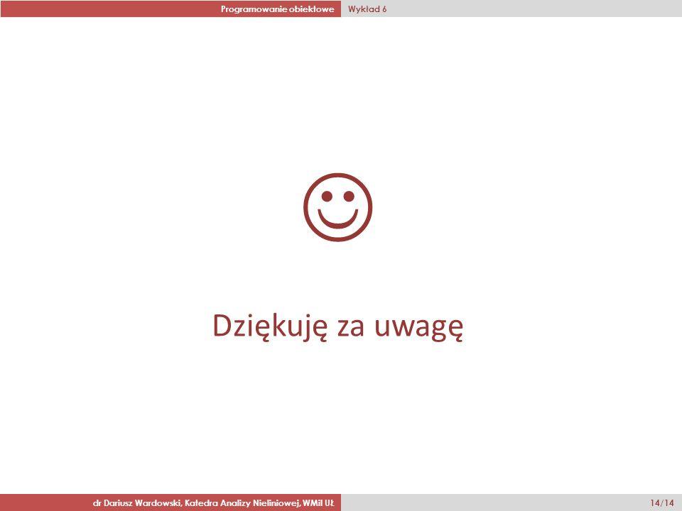 Programowanie obiektowe Wykład 6 dr Dariusz Wardowski, Katedra Analizy Nieliniowej, WMiI UŁ 14/14 Dziękuję za uwagę