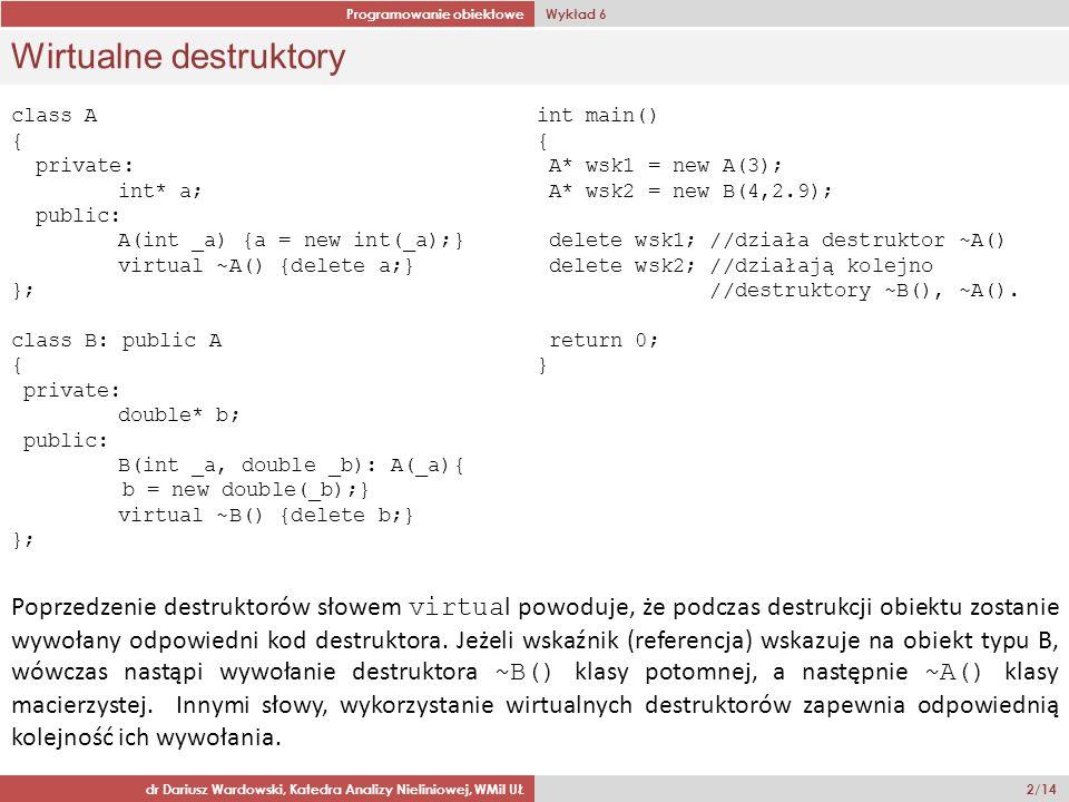 Programowanie obiektowe Wykład 6 dr Dariusz Wardowski, Katedra Analizy Nieliniowej, WMiI UŁ 2/14 Wirtualne destruktory class A { private: int* a; public: A(int _a) {a = new int(_a);} virtual ~A() {delete a;} }; class B: public A { private: double* b; public: B(int _a, double _b): A(_a){ b = new double(_b);} virtual ~B() {delete b;} }; Poprzedzenie destruktorów słowem virtua l powoduje, że podczas destrukcji obiektu zostanie wywołany odpowiedni kod destruktora.