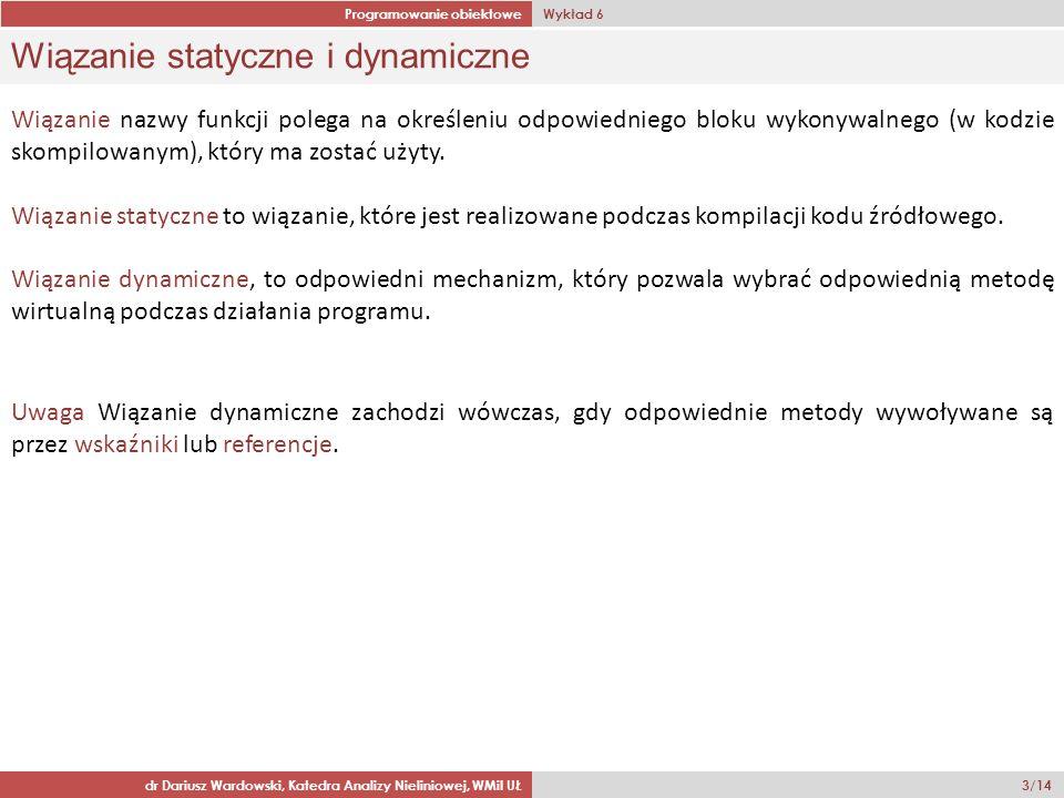 Programowanie obiektowe Wykład 6 dr Dariusz Wardowski, Katedra Analizy Nieliniowej, WMiI UŁ 3/14 Wiązanie statyczne i dynamiczne Wiązanie nazwy funkcji polega na określeniu odpowiedniego bloku wykonywalnego (w kodzie skompilowanym), który ma zostać użyty.