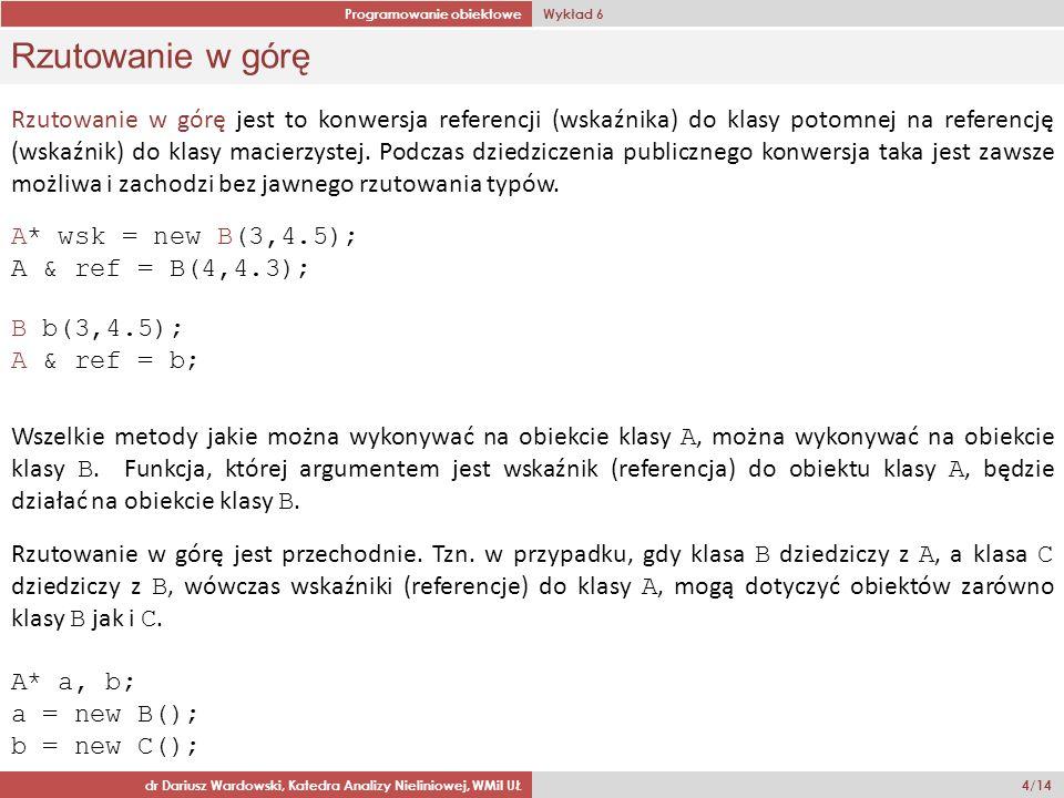 Programowanie obiektowe Wykład 6 dr Dariusz Wardowski, Katedra Analizy Nieliniowej, WMiI UŁ 4/14 Rzutowanie w górę Rzutowanie w górę jest to konwersja