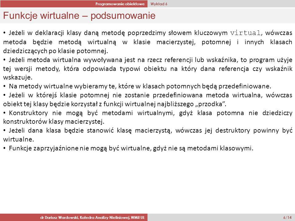 Programowanie obiektowe Wykład 6 dr Dariusz Wardowski, Katedra Analizy Nieliniowej, WMiI UŁ 6/14 Funkcje wirtualne – podsumowanie Jeżeli w deklaracji klasy daną metodę poprzedzimy słowem kluczowym virtual, wówczas metoda będzie metodą wirtualną w klasie macierzystej, potomnej i innych klasach dziedziczących po klasie potomnej.