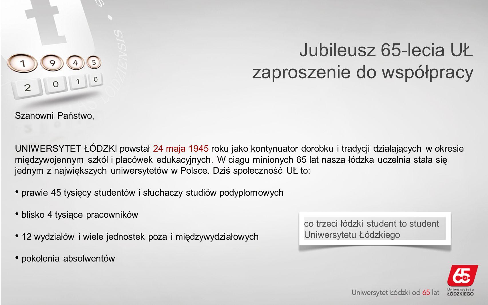 Jubileusz 65-lecia UŁ zaproszenie do współpracy Szanowni Państwo, UNIWERSYTET ŁÓDZKI powstał 24 maja 1945 roku jako kontynuator dorobku i tradycji działających w okresie międzywojennym szkół i placówek edukacyjnych.