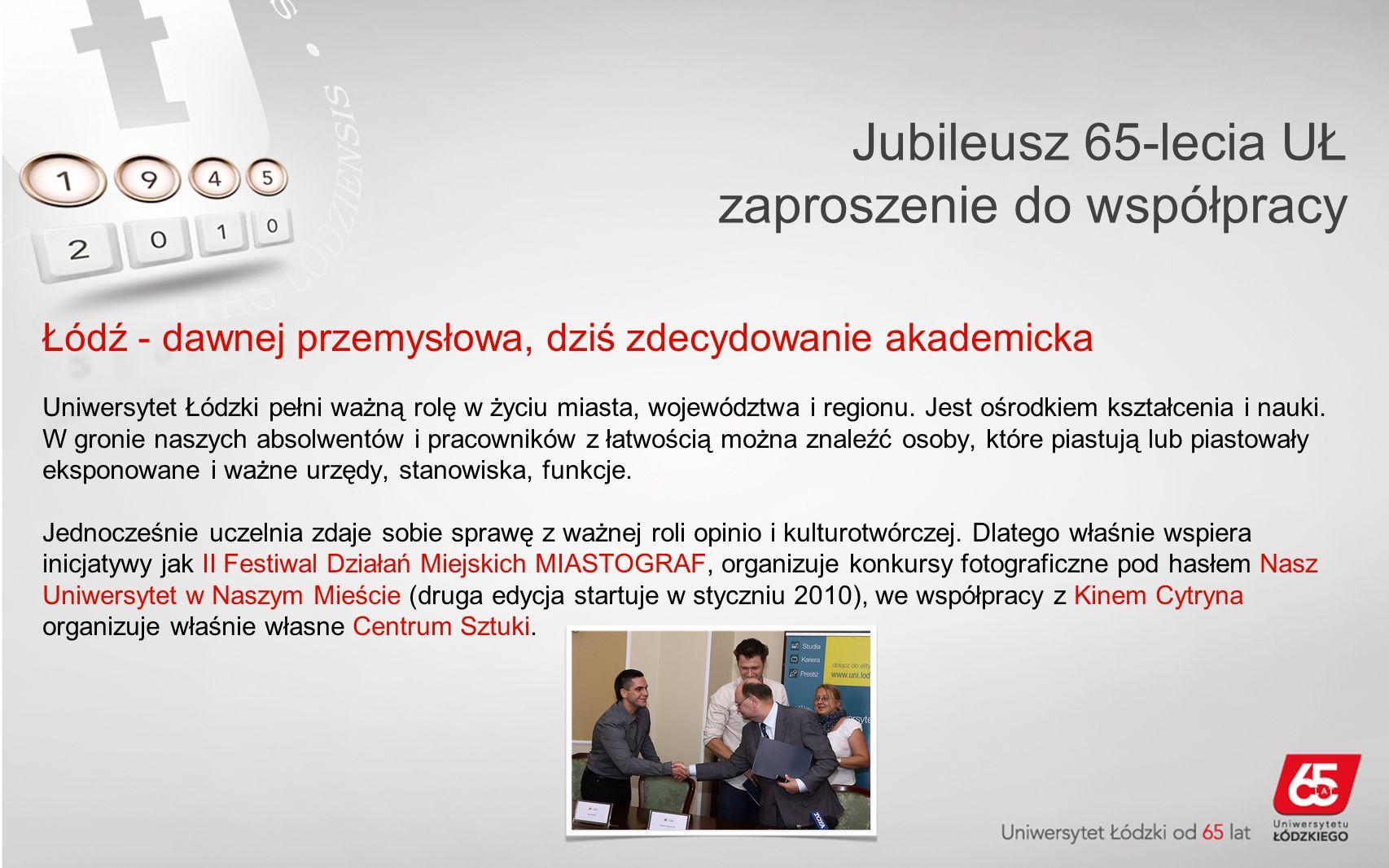 Jubileusz 65-lecia UŁ zaproszenie do współpracy Łódź - dawnej przemysłowa, dziś zdecydowanie akademicka UŁ wspiera aktywność studencką, pomaga w realizacji życiowych zamierzeń i planów.