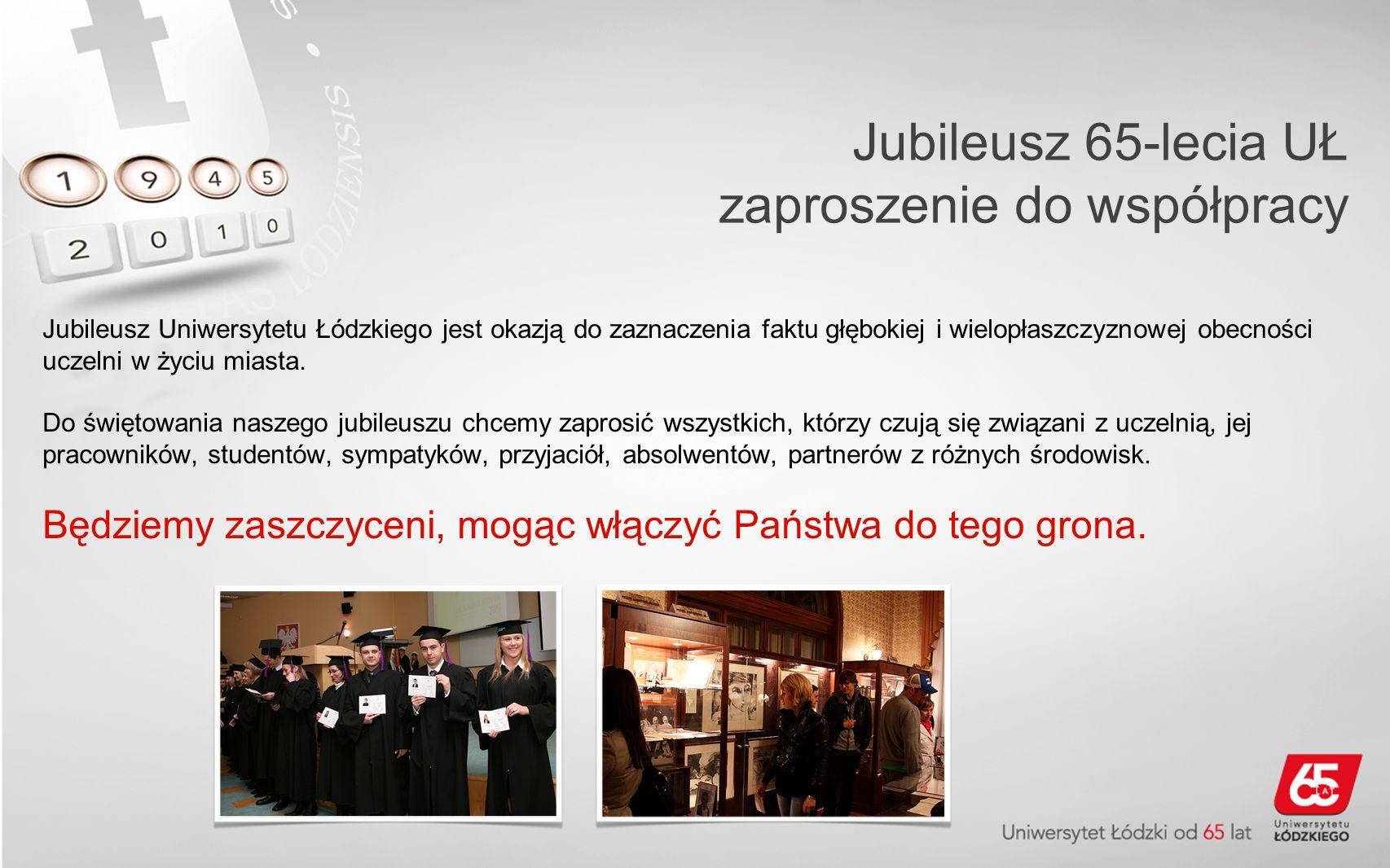 Jubileusz 65-lecia UŁ zaproszenie do współpracy Jubileusz Uniwersytetu Łódzkiego jest okazją do zaznaczenia faktu głębokiej i wielopłaszczyznowej obecności uczelni w życiu miasta.