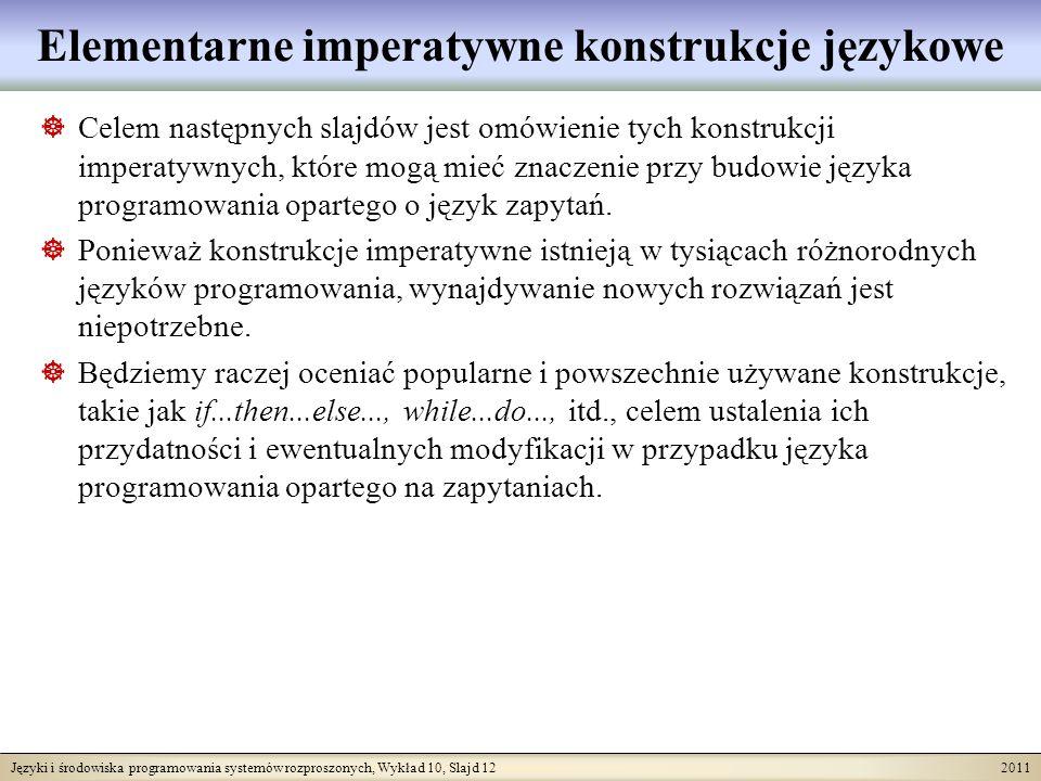 Języki i środowiska programowania systemów rozproszonych, Wykład 10, Slajd 12 2011 Elementarne imperatywne konstrukcje językowe Celem następnych slajdów jest omówienie tych konstrukcji imperatywnych, które mogą mieć znaczenie przy budowie języka programowania opartego o język zapytań.