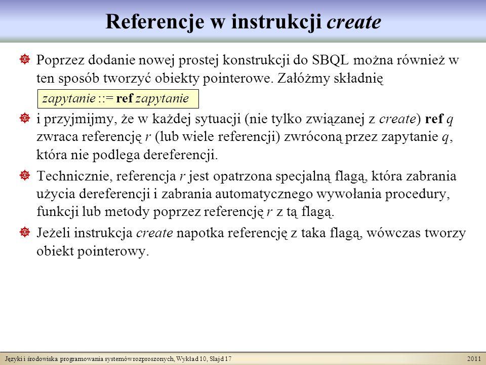 Języki i środowiska programowania systemów rozproszonych, Wykład 10, Slajd 17 2011 Referencje w instrukcji create Poprzez dodanie nowej prostej konstrukcji do SBQL można również w ten sposób tworzyć obiekty pointerowe.