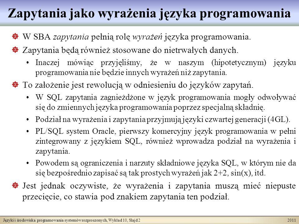 Języki i środowiska programowania systemów rozproszonych, Wykład 10, Slajd 2 2011 Zapytania jako wyrażenia języka programowania W SBA zapytania pełnią rolę wyrażeń języka programowania.