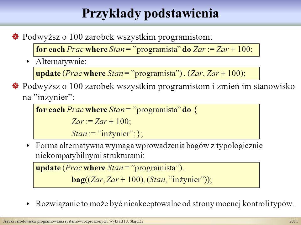 Języki i środowiska programowania systemów rozproszonych, Wykład 10, Slajd 22 2011 Przykłady podstawienia Podwyższ o 100 zarobek wszystkim programistom: for each Prac where Stan = programista do Zar := Zar + 100; Alternatywnie: update (Prac where Stan = programista).