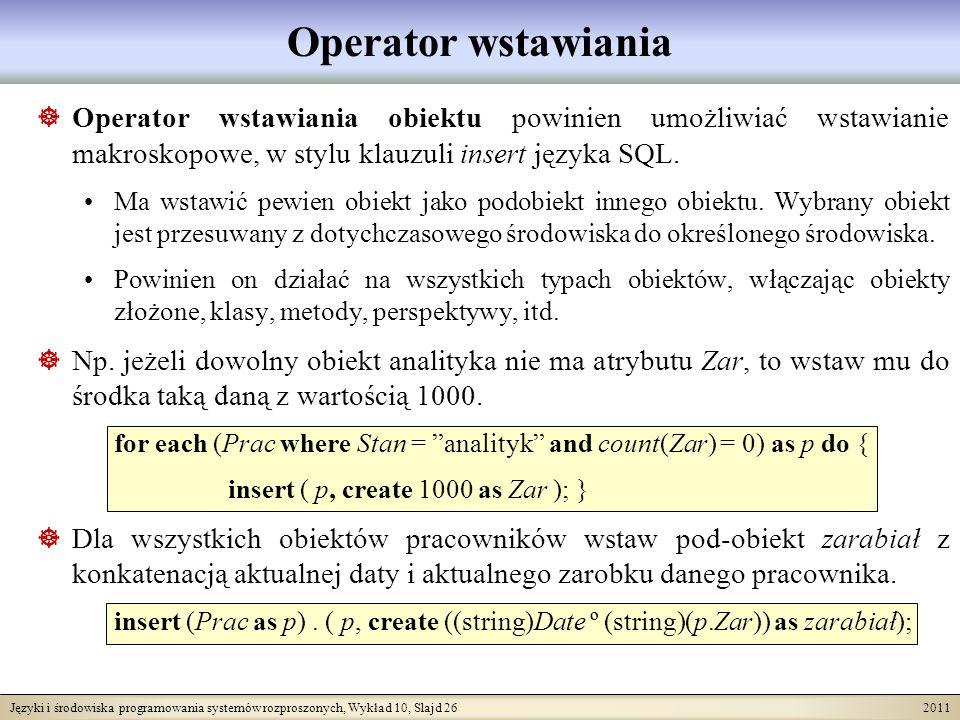 Języki i środowiska programowania systemów rozproszonych, Wykład 10, Slajd 26 2011 Operator wstawiania Operator wstawiania obiektu powinien umożliwiać wstawianie makroskopowe, w stylu klauzuli insert języka SQL.