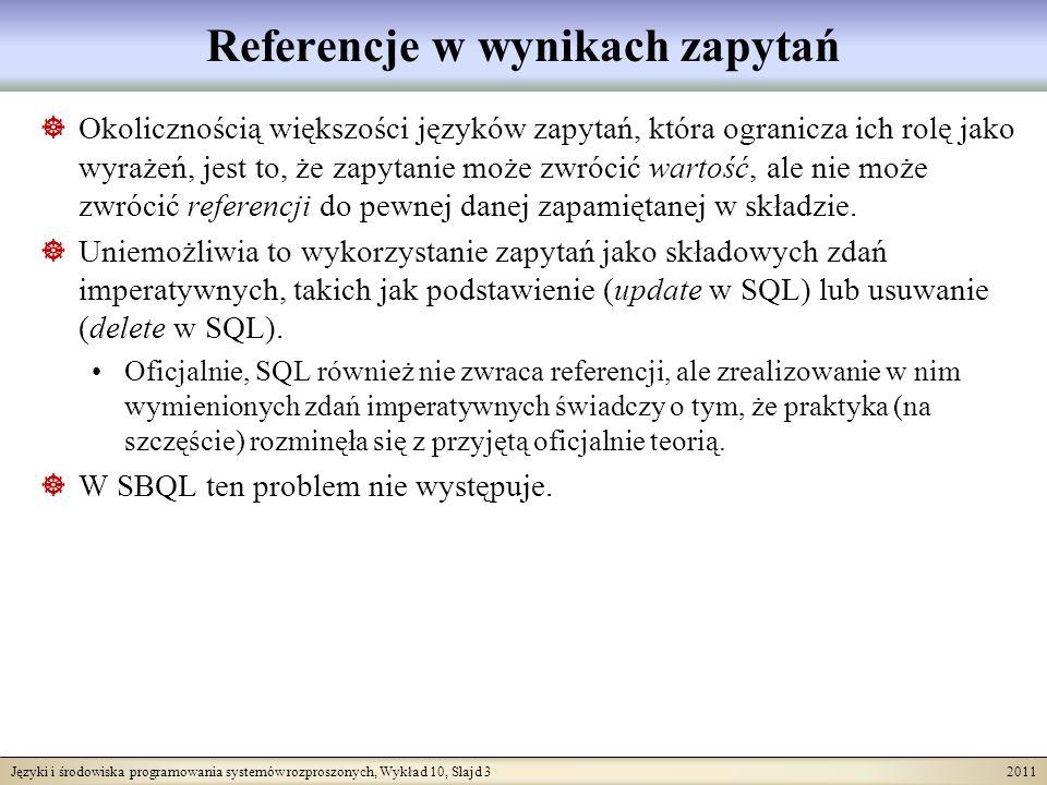 Języki i środowiska programowania systemów rozproszonych, Wykład 10, Slajd 3 2011 Referencje w wynikach zapytań Okolicznością większości języków zapytań, która ogranicza ich rolę jako wyrażeń, jest to, że zapytanie może zwrócić wartość, ale nie może zwrócić referencji do pewnej danej zapamiętanej w składzie.