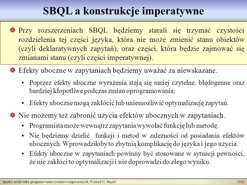 Języki i środowiska programowania systemów rozproszonych, Wykład 10, Slajd 9 2011 SBQL a konstrukcje imperatywne Przy rozszerzeniach SBQL będziemy starali się trzymać czystości rozdzielenia tej części języka, która nie może zmienić stanu obiektów (czyli deklaratywnych zapytań), oraz części, która będzie zajmować się zmianami stanu (czyli części imperatywnej).
