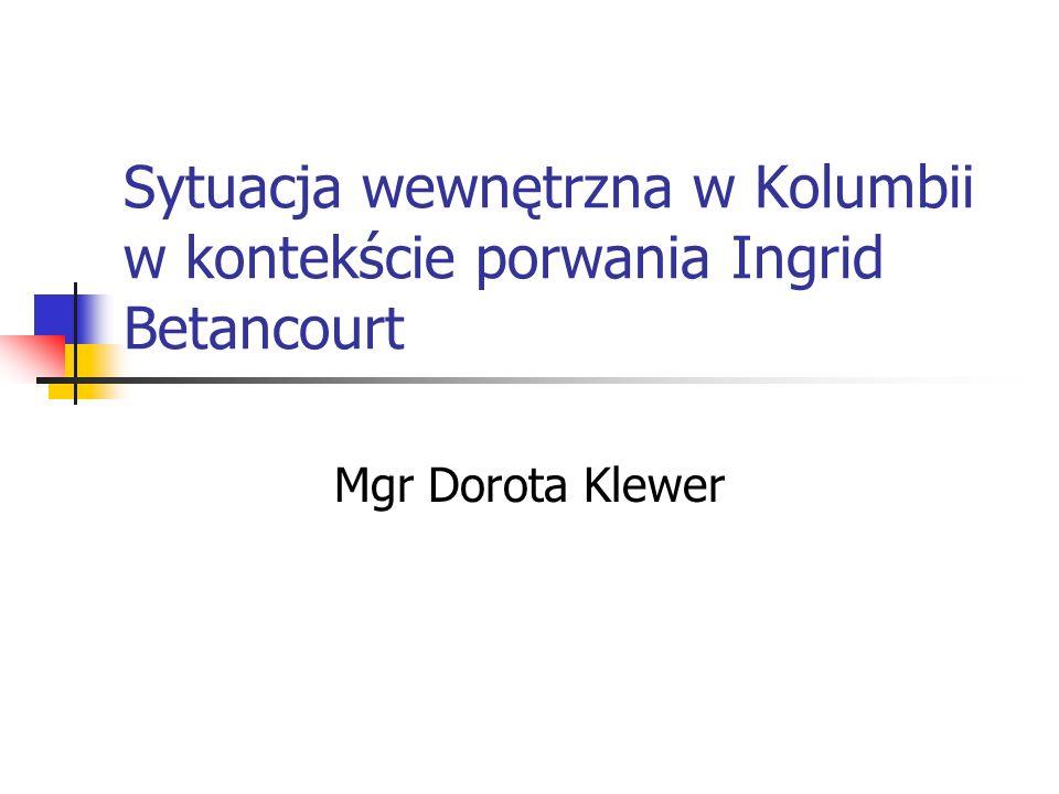 Sytuacja wewnętrzna w Kolumbii w kontekście porwania Ingrid Betancourt Mgr Dorota Klewer