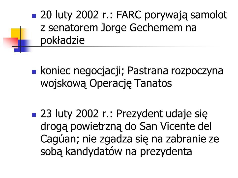 20 luty 2002 r.: FARC porywają samolot z senatorem Jorge Gechemem na pokładzie koniec negocjacji; Pastrana rozpoczyna wojskową Operację Tanatos 23 lut