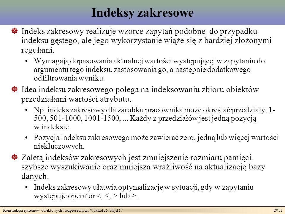 Konstrukcja systemów obiektowych i rozproszonych, Wykład 06, Slajd 17 2011 Indeksy zakresowe Indeks zakresowy realizuje wzorce zapytań podobne do przypadku indeksu gęstego, ale jego wykorzystanie wiąże się z bardziej złożonymi regułami.