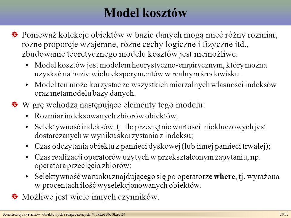 Konstrukcja systemów obiektowych i rozproszonych, Wykład 06, Slajd 24 2011 Model kosztów Ponieważ kolekcje obiektów w bazie danych mogą mieć różny rozmiar, różne proporcje wzajemne, różne cechy logiczne i fizyczne itd., zbudowanie teoretycznego modelu kosztów jest niemożliwe.