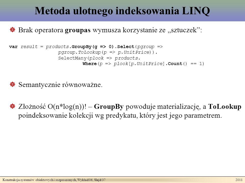 Konstrukcja systemów obiektowych i rozproszonych, Wykład 06, Slajd 37 2011 Metoda ulotnego indeksowania LINQ Brak operatora groupas wymusza korzystanie ze sztuczek: var result = products.GroupBy(g => 0).Select(pgroup => pgroup.ToLookup(p => p.UnitPrice)).