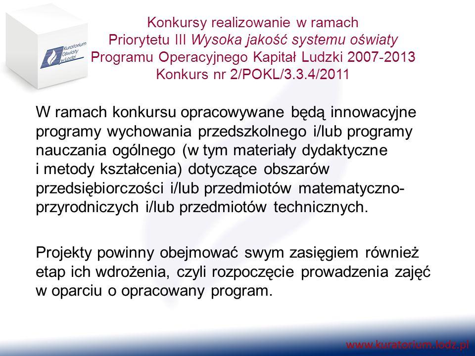 Konkursy realizowanie w ramach Priorytetu III Wysoka jakość systemu oświaty Programu Operacyjnego Kapitał Ludzki 2007-2013 Konkurs nr 2/POKL/3.3.4/2011 W ramach konkursu opracowywane będą innowacyjne programy wychowania przedszkolnego i/lub programy nauczania ogólnego (w tym materiały dydaktyczne i metody kształcenia) dotyczące obszarów przedsiębiorczości i/lub przedmiotów matematyczno- przyrodniczych i/lub przedmiotów technicznych.