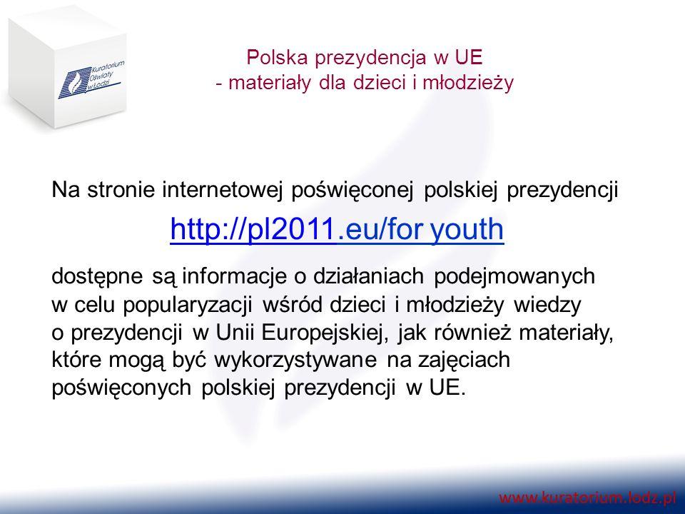 Polska prezydencja w UE - materiały dla dzieci i młodzieży Na stronie internetowej poświęconej polskiej prezydencji http://pl2011http://pl2011.eu/for youth dostępne są informacje o działaniach podejmowanych w celu popularyzacji wśród dzieci i młodzieży wiedzy o prezydencji w Unii Europejskiej, jak również materiały, które mogą być wykorzystywane na zajęciach poświęconych polskiej prezydencji w UE.