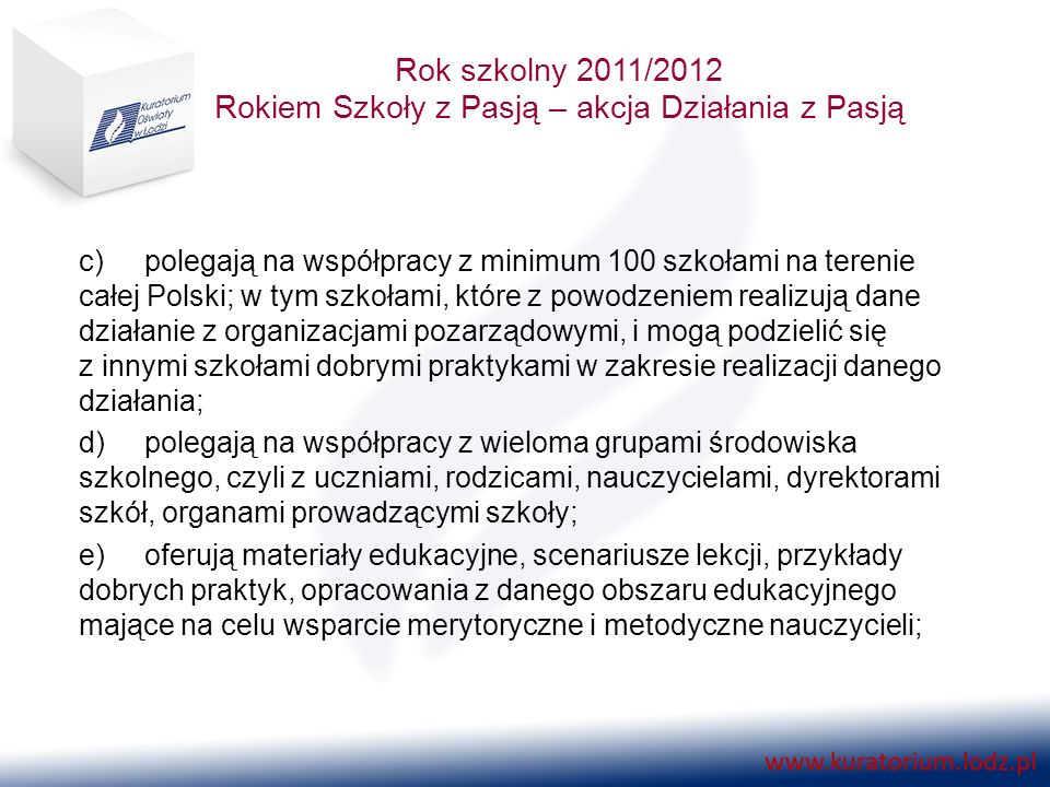 Rok szkolny 2011/2012 Rokiem Szkoły z Pasją – akcja Działania z Pasją c)polegają na współpracy z minimum 100 szkołami na terenie całej Polski; w tym szkołami, które z powodzeniem realizują dane działanie z organizacjami pozarządowymi, i mogą podzielić się z innymi szkołami dobrymi praktykami w zakresie realizacji danego działania; d)polegają na współpracy z wieloma grupami środowiska szkolnego, czyli z uczniami, rodzicami, nauczycielami, dyrektorami szkół, organami prowadzącymi szkoły; e)oferują materiały edukacyjne, scenariusze lekcji, przykłady dobrych praktyk, opracowania z danego obszaru edukacyjnego mające na celu wsparcie merytoryczne i metodyczne nauczycieli;