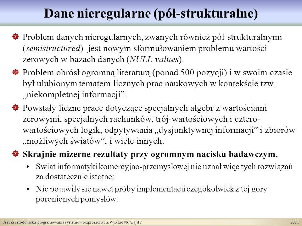Języki i środowiska programowania systemów rozproszonych, Wykład 09, Slajd 2 2011 Dane nieregularne (pół-strukturalne) Problem danych nieregularnych, zwanych również pół-strukturalnymi (semistructured) jest nowym sformułowaniem problemu wartości zerowych w bazach danych (NULL values).