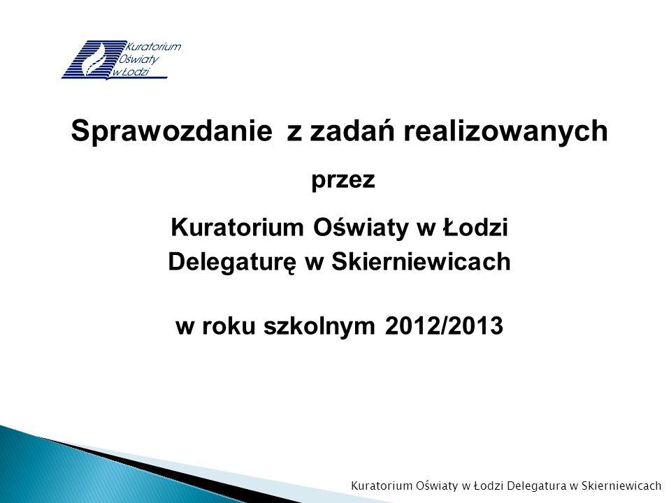 Sprawozdanie z zadań realizowanych przez Kuratorium Oświaty w Łodzi Delegaturę w Skierniewicach w roku szkolnym 2012/2013 Kuratorium Oświaty w Łodzi D