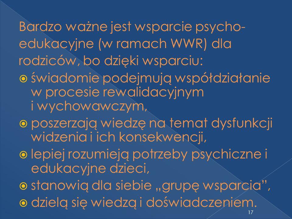Bardzo ważne jest wsparcie psycho- edukacyjne (w ramach WWR) dla rodziców, bo dzięki wsparciu: świadomie podejmują współdziałanie w procesie rewalidac