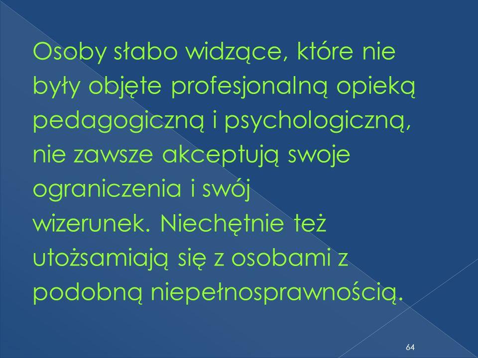 Osoby słabo widzące, które nie były objęte profesjonalną opieką pedagogiczną i psychologiczną, nie zawsze akceptują swoje ograniczenia i swój wizerune