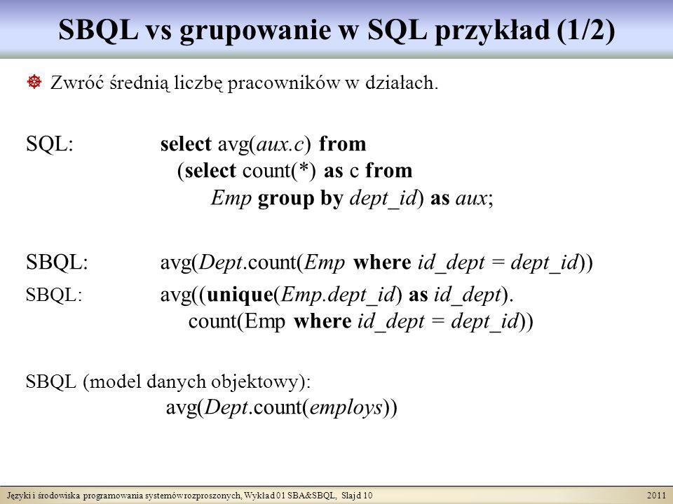 Języki i środowiska programowania systemów rozproszonych, Wykład 01 SBA&SBQL, Slajd 10 2011 SBQL vs grupowanie w SQL przykład (1/2) Zwróć średnią liczbę pracowników w działach.