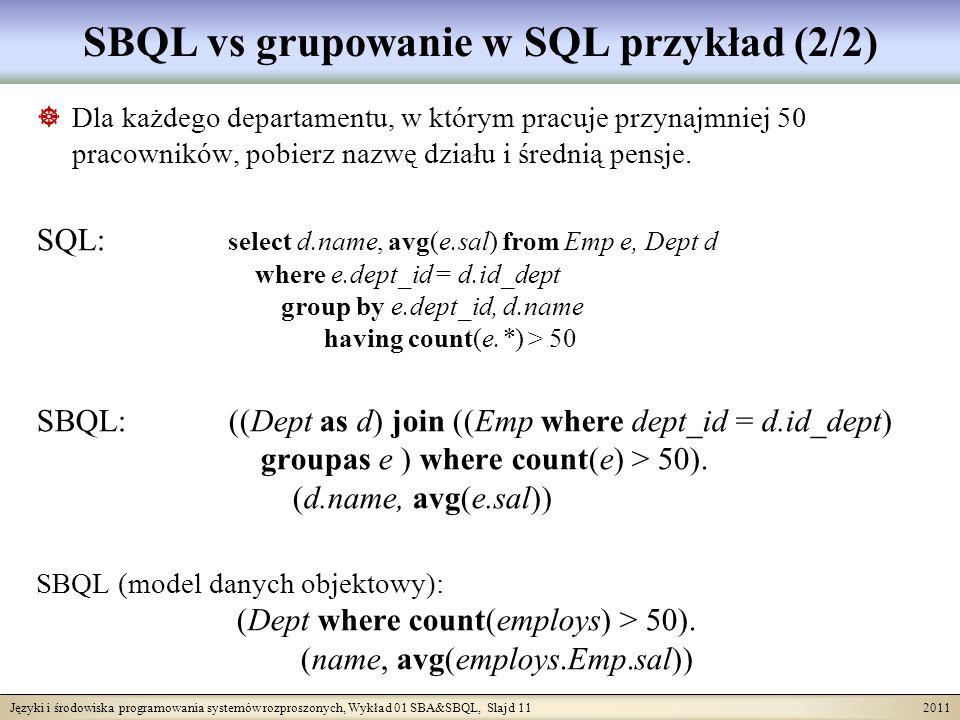 Języki i środowiska programowania systemów rozproszonych, Wykład 01 SBA&SBQL, Slajd 11 2011 SBQL vs grupowanie w SQL przykład (2/2) Dla każdego departamentu, w którym pracuje przynajmniej 50 pracowników, pobierz nazwę działu i średnią pensje.