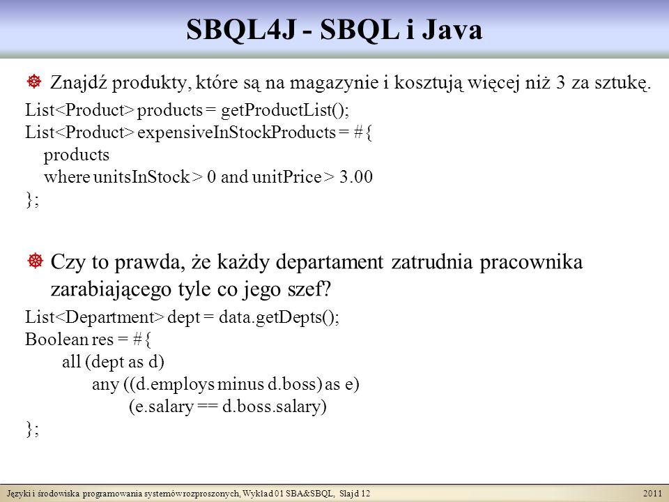 Języki i środowiska programowania systemów rozproszonych, Wykład 01 SBA&SBQL, Slajd 12 2011 SBQL4J - SBQL i Java Znajdź produkty, które są na magazynie i kosztują więcej niż 3 za sztukę.
