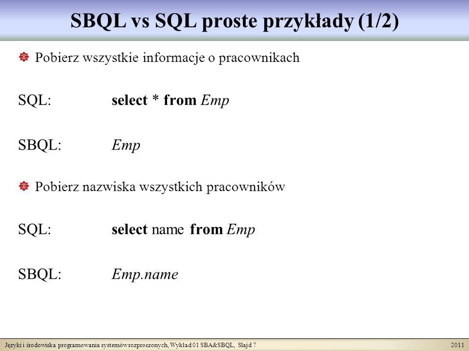 Języki i środowiska programowania systemów rozproszonych, Wykład 01 SBA&SBQL, Slajd 7 2011 SBQL vs SQL proste przykłady (1/2) Pobierz wszystkie informacje o pracownikach SQL: select * from Emp SBQL: Emp Pobierz nazwiska wszystkich pracowników SQL: select name from Emp SBQL: Emp.name