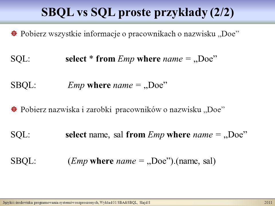 Języki i środowiska programowania systemów rozproszonych, Wykład 01 SBA&SBQL, Slajd 8 2011 SBQL vs SQL proste przykłady (2/2) Pobierz wszystkie informacje o pracownikach o nazwisku Doe SQL: select * from Emp where name = Doe SBQL: Emp where name = Doe Pobierz nazwiska i zarobki pracowników o nazwisku Doe SQL: select name, sal from Emp where name = Doe SBQL: (Emp where name = Doe).(name, sal)