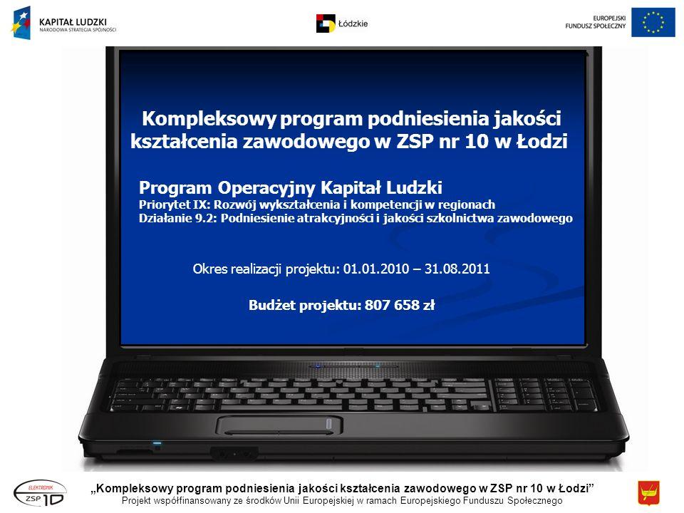 Kompleksowy program podniesienia jakości kształcenia zawodowego w ZSP nr 10 w Łodzi Projekt współfinansowany ze środków Unii Europejskiej w ramach Europejskiego Funduszu Społecznego Program Operacyjny Kapitał Ludzki Priorytet IX: Rozwój wykształcenia i kompetencji w regionach Działanie 9.2: Podniesienie atrakcyjności i jakości szkolnictwa zawodowego Kompleksowy program podniesienia jakości kształcenia zawodowego w ZSP nr 10 w Łodzi Okres realizacji projektu: 01.01.2010 – 31.08.2011 Budżet projektu: 807 658 zł