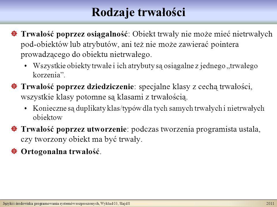 Języki i środowiska programowania systemów rozproszonych, Wykład 03, Slajd 9 2011 Ortogonalna trwałość Tradycyjnie, bazy danych przechowywały wyłącznie typy trwałe i masowe (zbiory, relacje, etc.).
