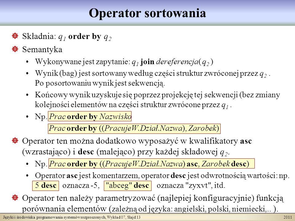 Języki i środowiska programowania systemów rozproszonych, Wykład 07, Slajd 13 2011 Operator sortowania Składnia: q 1 order by q 2 Semantyka Wykonywane jest zapytanie: q 1 join dereferencja( q 2 ) Wynik (bag) jest sortowany według części struktur zwróconej przez q 2.
