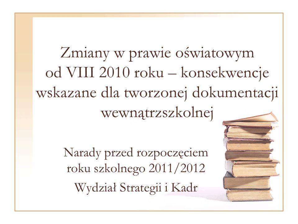 Zmiany w prawie oświatowym od VIII 2010 roku – konsekwencje wskazane dla tworzonej dokumentacji wewnątrzszkolnej Narady przed rozpoczęciem roku szkolnego 2011/2012 Wydział Strategii i Kadr