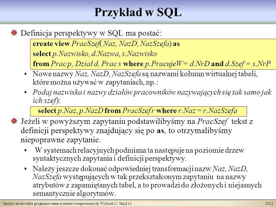 Języki i środowiska programowania systemów rozproszonych, Wykład 12, Slajd 14 2011 Przykład w SQL Definicja perspektywy w SQL ma postać: create view PracSzef( Naz, NazD, NazSzefa) as select p.Nazwisko, d.Nazwa, s.Nazwisko from Prac p, Dział d, Prac s where p.PracujeW = d.NrD and d.Szef = s.NrP Nowe nazwy Naz, NazD, NazSzefa są nazwami kolumn wirtualnej tabeli, które można używać w zapytaniach, np.: Podaj nazwiska i nazwy działów pracowników nazywających się tak samo jak ich szef): select p.Naz, p.NazD from PracSzef r where r.Naz = r.NazSzefa Jeżeli w powyższym zapytaniu podstawilibyśmy na PracSzef tekst z definicji perspektywy znajdujący się po as, to otrzymalibyśmy niepoprawne zapytanie.
