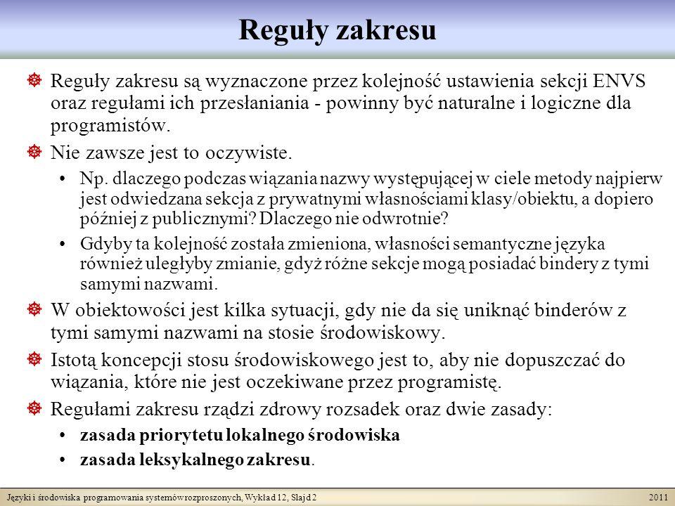 Języki i środowiska programowania systemów rozproszonych, Wykład 12, Slajd 3 2011 Zasady rządzące regułami zakresu Zasada priorytetu lokalnego środowiska: Przy wiązaniu nazw lokalne środowisko ma priorytet przed dowolnym środowiskiem bardziej globalnym.