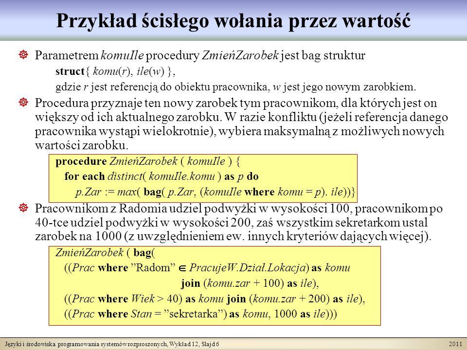 Języki i środowiska programowania systemów rozproszonych, Wykład 12, Slajd 6 2011 Przykład ścisłego wołania przez wartość Parametrem komuIle procedury ZmieńZarobek jest bag struktur struct{ komu(r), ile(w) }, gdzie r jest referencją do obiektu pracownika, w jest jego nowym zarobkiem.