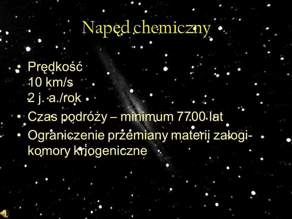 Nap ę d chemiczny Prędkość 10 km/s 2 j. a./rok Czas podróży – minimum 7700 lat Ograniczenie przemiany materii załogi- komory kriogeniczne