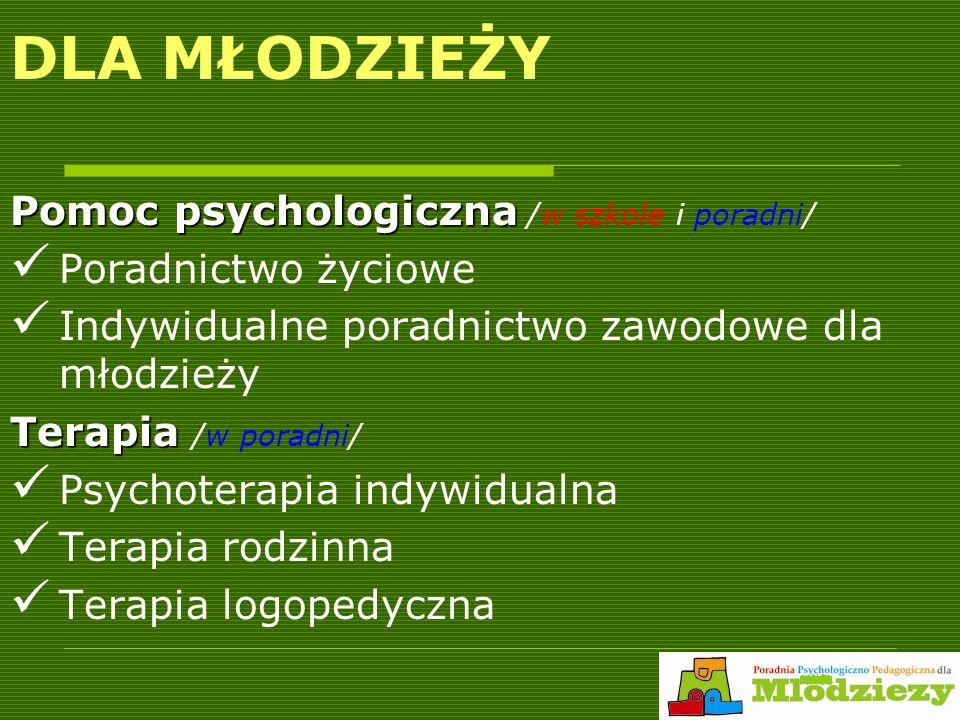 DLA MŁODZIEŻY Pomoc psychologiczna Pomoc psychologiczna /w szkole i poradni/ Poradnictwo życiowe Indywidualne poradnictwo zawodowe dla młodzieży Terapia Terapia /w poradni/ Psychoterapia indywidualna Terapia rodzinna Terapia logopedyczna